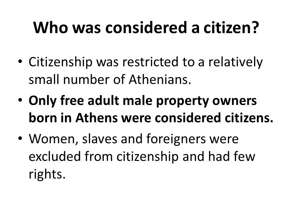 Who was considered a citizen? Citizenship was restricted to a relatively small number of Athenians. Only free adult male property owners born in Athen