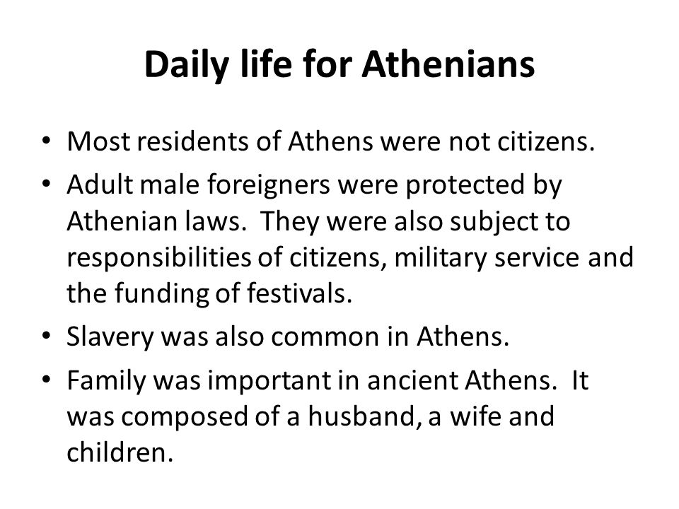 Daily life for Athenians Most residents of Athens were not citizens. Adult male foreigners were protected by Athenian laws. They were also subject to