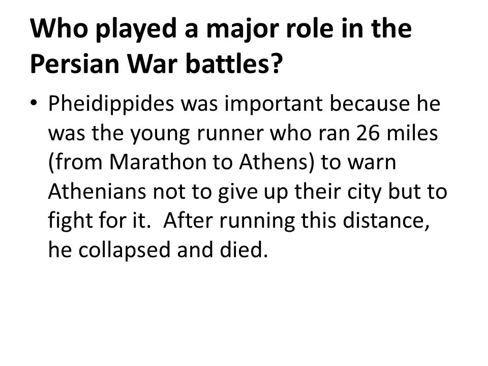 Who played a major role in the Persian War battles? Pheidippides was important because he was the young runner who ran 26 miles (from Marathon to Athe