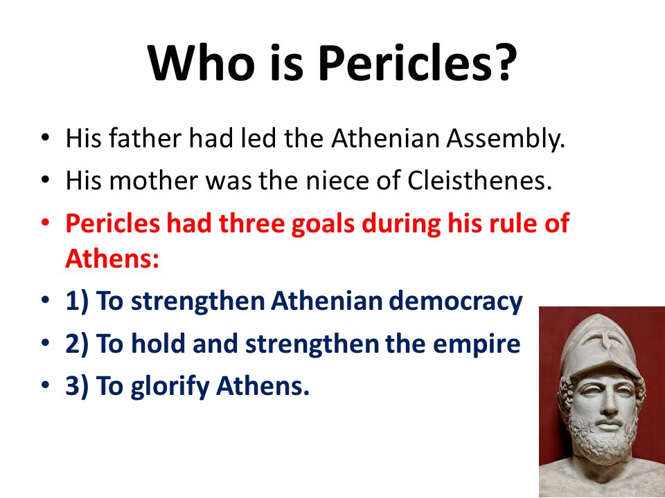 Who is Pericles? His father had led the Athenian Assembly. His mother was the niece of Cleisthenes. Pericles had three goals during his rule of Athens