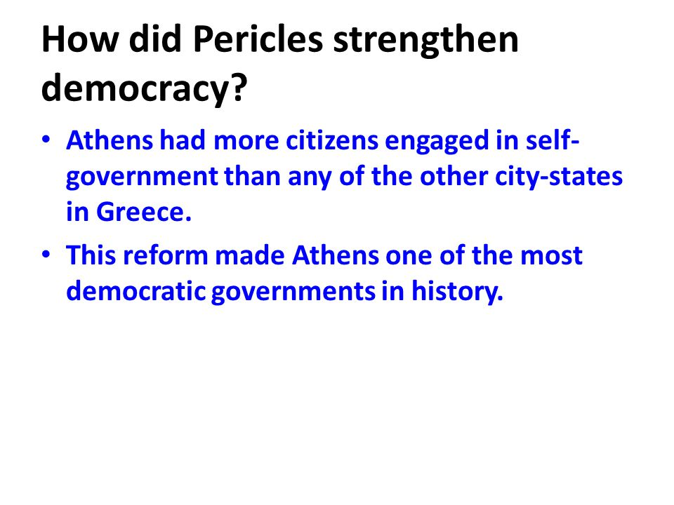 How did Pericles strengthen democracy? Athens had more citizens engaged in self- government than any of the other city-states in Greece. This reform m