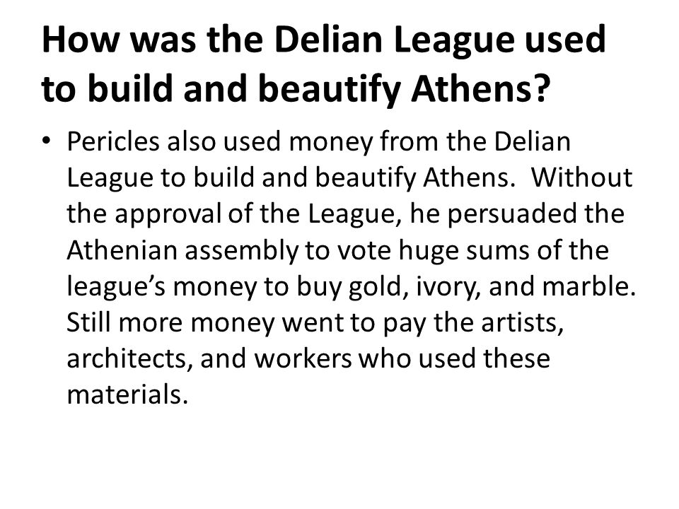 How was the Delian League used to build and beautify Athens? Pericles also used money from the Delian League to build and beautify Athens. Without the
