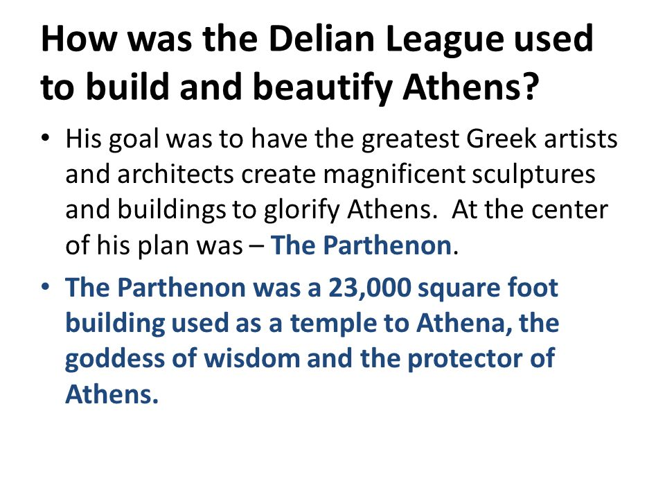 How was the Delian League used to build and beautify Athens? His goal was to have the greatest Greek artists and architects create magnificent sculptu
