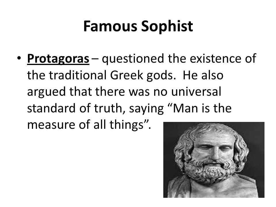 Famous Sophist Protagoras – questioned the existence of the traditional Greek gods. He also argued that there was no universal standard of truth, sayi