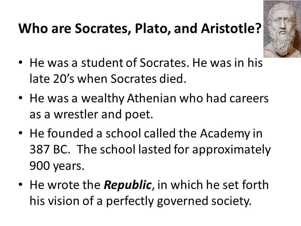 Who are Socrates, Plato, and Aristotle? He was a student of Socrates. He was in his late 20's when Socrates died. He was a wealthy Athenian who had ca