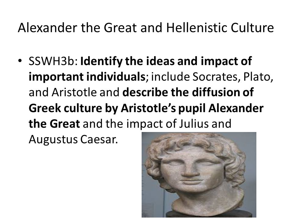 Alexander the Great and Hellenistic Culture SSWH3b: Identify the ideas and impact of important individuals; include Socrates, Plato, and Aristotle and