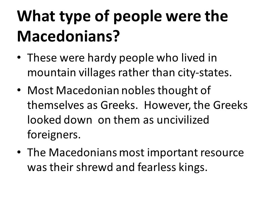What type of people were the Macedonians? These were hardy people who lived in mountain villages rather than city-states. Most Macedonian nobles thoug