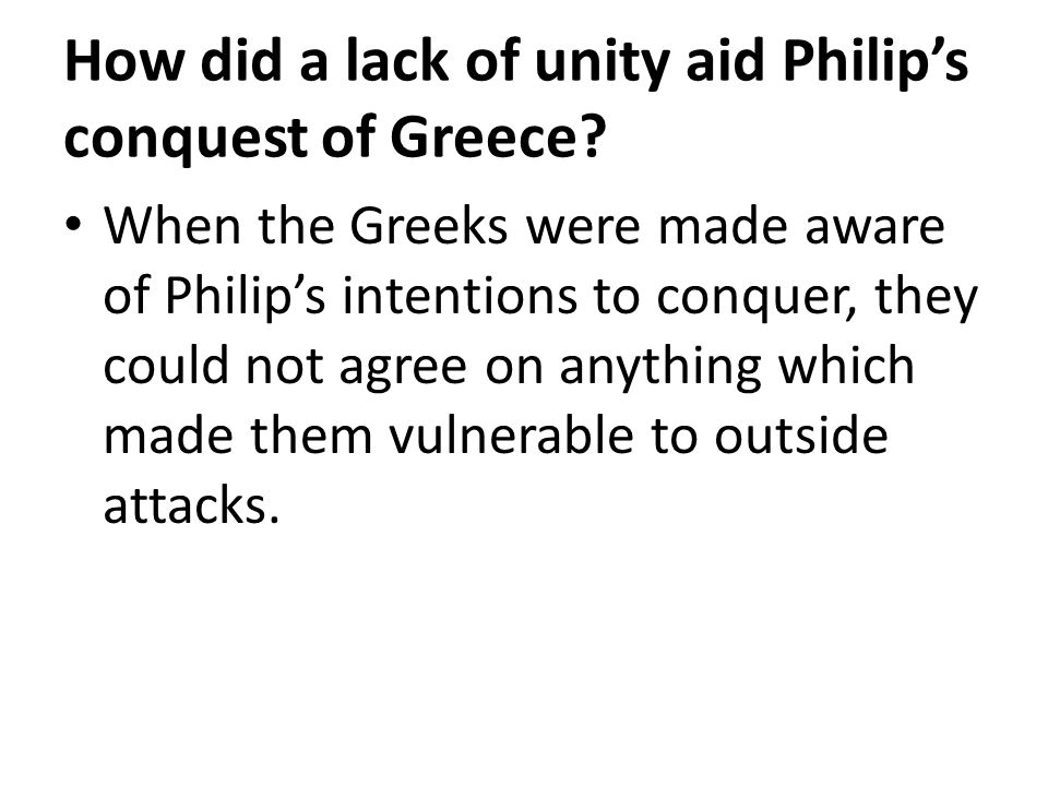 How did a lack of unity aid Philip's conquest of Greece? When the Greeks were made aware of Philip's intentions to conquer, they could not agree on an
