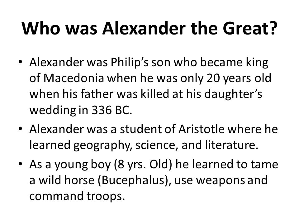 Who was Alexander the Great? Alexander was Philip's son who became king of Macedonia when he was only 20 years old when his father was killed at his d