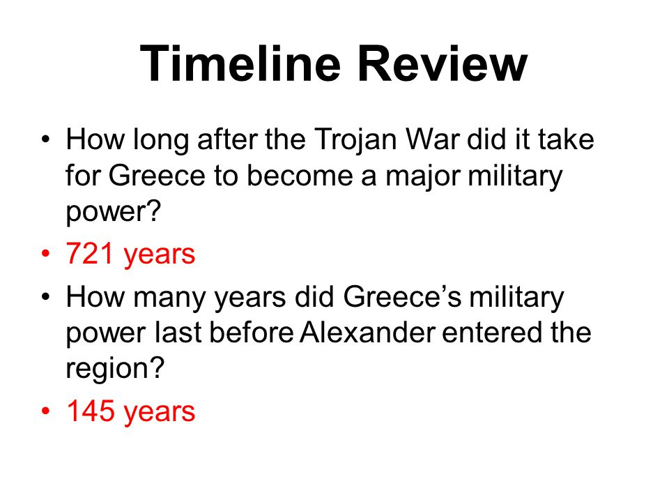 Timeline Review How long after the Trojan War did it take for Greece to become a major military power? 721 years How many years did Greece's military
