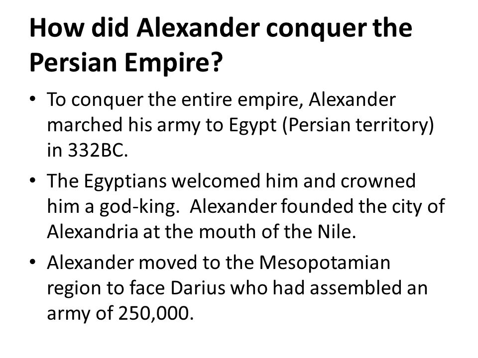 How did Alexander conquer the Persian Empire? To conquer the entire empire, Alexander marched his army to Egypt (Persian territory) in 332BC. The Egyp