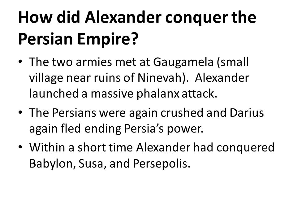 How did Alexander conquer the Persian Empire? The two armies met at Gaugamela (small village near ruins of Ninevah). Alexander launched a massive phal