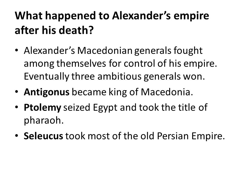 What happened to Alexander's empire after his death? Alexander's Macedonian generals fought among themselves for control of his empire. Eventually thr