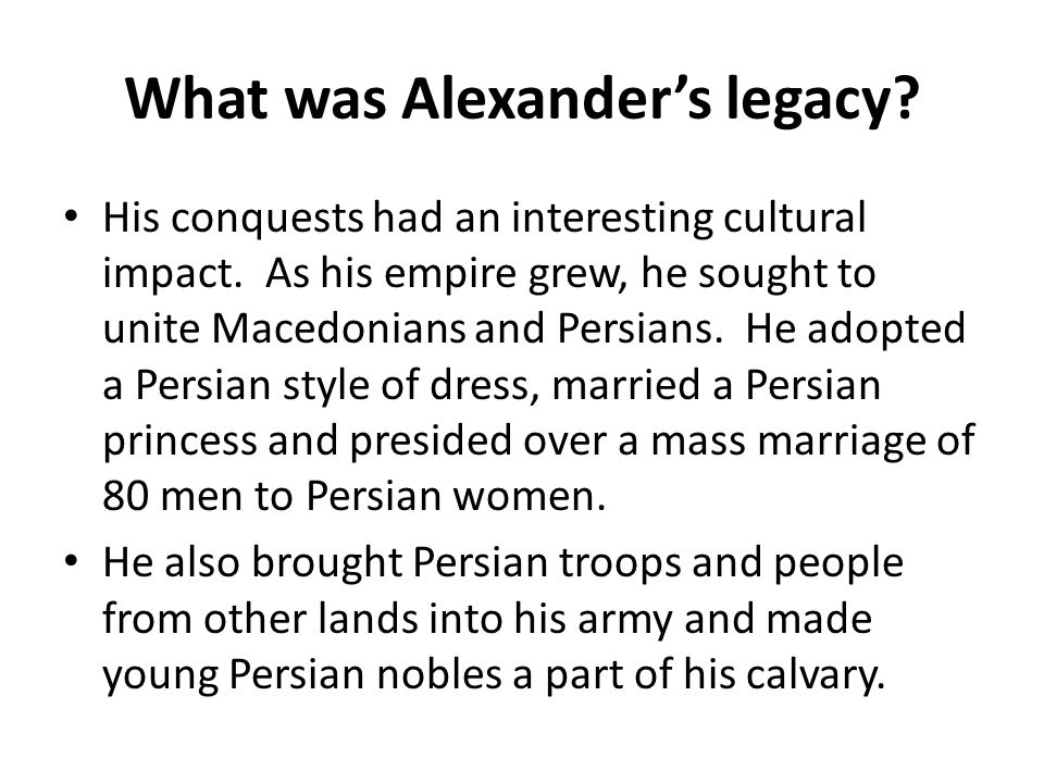 What was Alexander's legacy? His conquests had an interesting cultural impact. As his empire grew, he sought to unite Macedonians and Persians. He ado