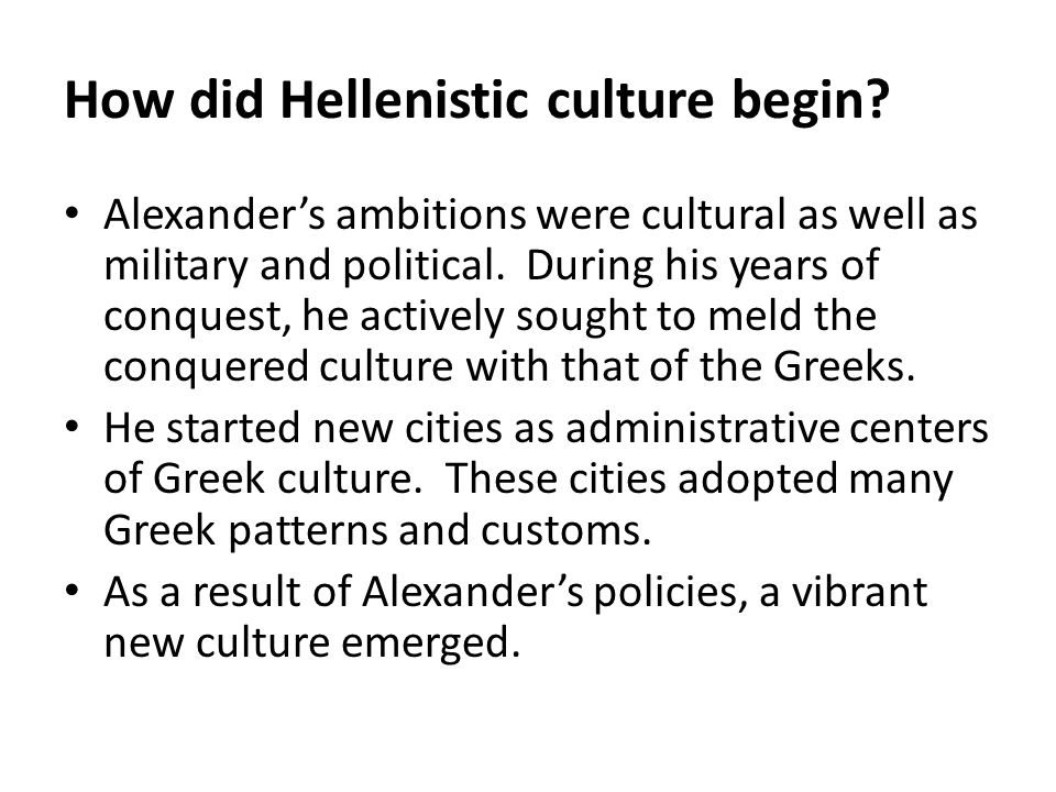 How did Hellenistic culture begin? Alexander's ambitions were cultural as well as military and political. During his years of conquest, he actively so