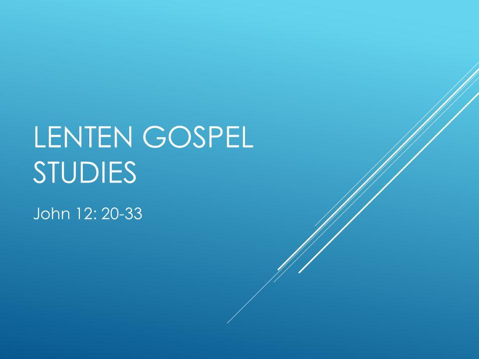 LENTEN GOSPEL STUDIES John 12: 20-33