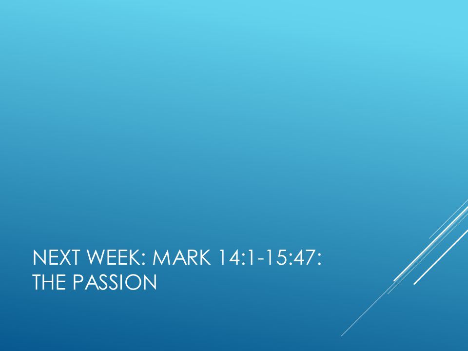 NEXT WEEK: MARK 14:1-15:47: THE PASSION