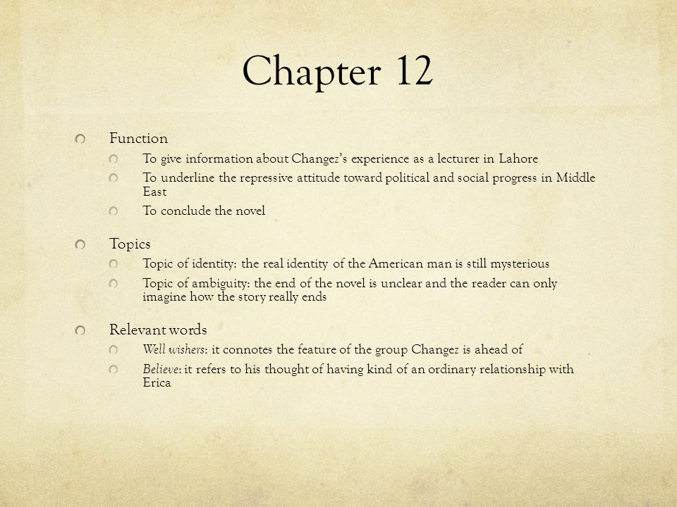 Chapter 12 Function To give information about Changez's experience as a lecturer in Lahore To underline the repressive attitude toward political and s