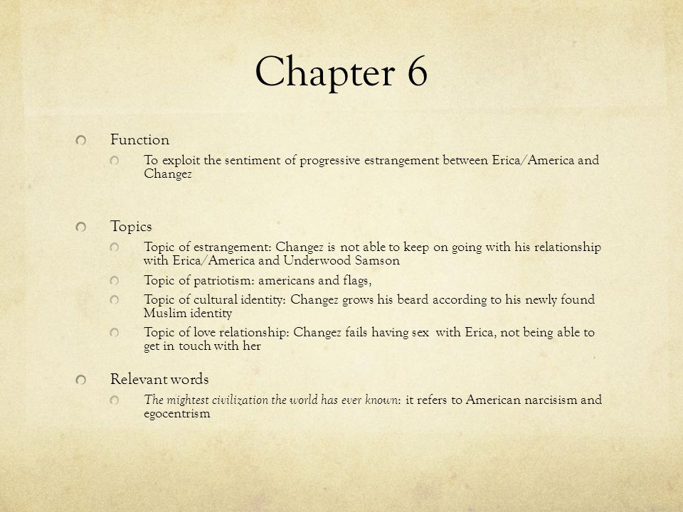 Chapter 6 Function To exploit the sentiment of progressive estrangement between Erica/America and Changez Topics Topic of estrangement: Changez is not able to keep on going with his relationship with Erica/America and Underwood Samson Topic of patriotism: americans and flags, Topic of cultural identity: Changez grows his beard according to his newly found Muslim identity Topic of love relationship: Changez fails having sex with Erica, not being able to get in touch with her Relevant words The mightest civilization the world has ever known : it refers to American narcisism and egocentrism