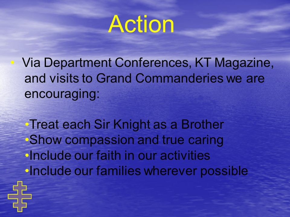 Action Via Department Conferences, KT Magazine, and visits to Grand Commanderies we are encouraging: Treat each Sir Knight as a Brother Show compassion and true caring Include our faith in our activities Include our families wherever possible