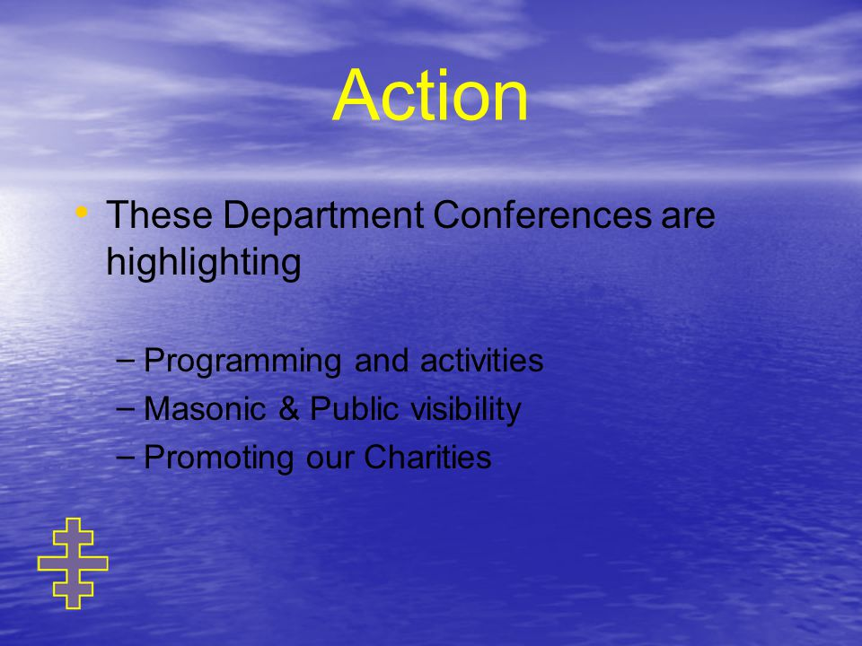 Action These Department Conferences are highlighting – – Programming and activities – – Masonic & Public visibility – – Promoting our Charities