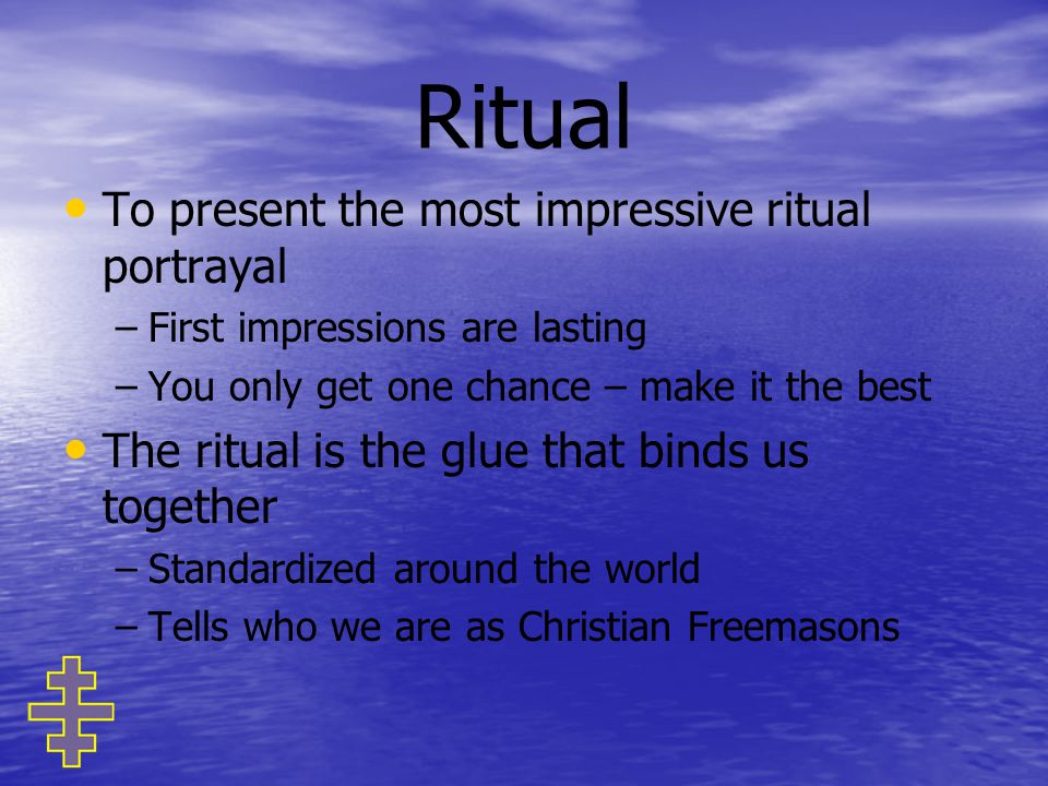 Ritual To present the most impressive ritual portrayal – –First impressions are lasting – –You only get one chance – make it the best The ritual is the glue that binds us together – –Standardized around the world – –Tells who we are as Christian Freemasons