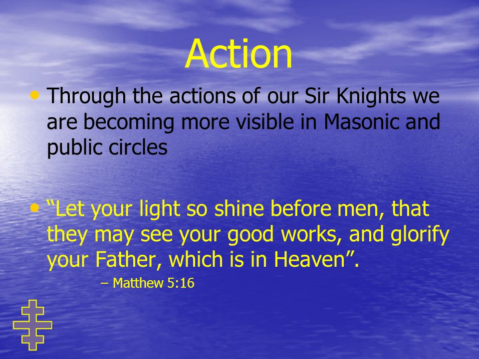 Action Through the actions of our Sir Knights we are becoming more visible in Masonic and public circles Let your light so shine before men, that they may see your good works, and glorify your Father, which is in Heaven .