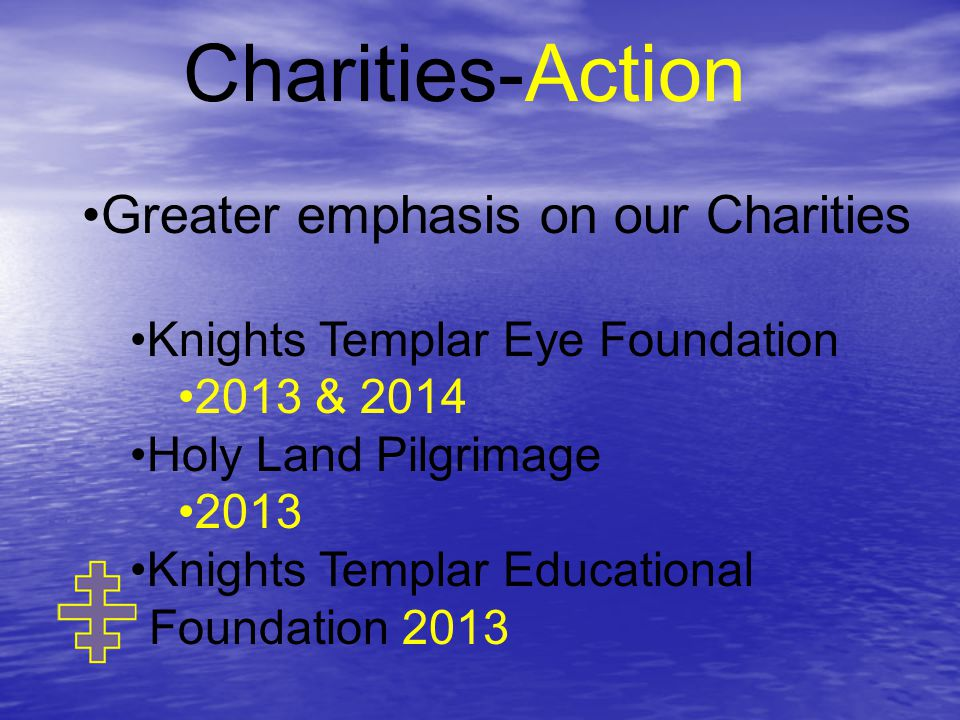 Charities-Action Greater emphasis on our Charities Knights Templar Eye Foundation 2013 & 2014 Holy Land Pilgrimage 2013 Knights Templar Educational Foundation 2013