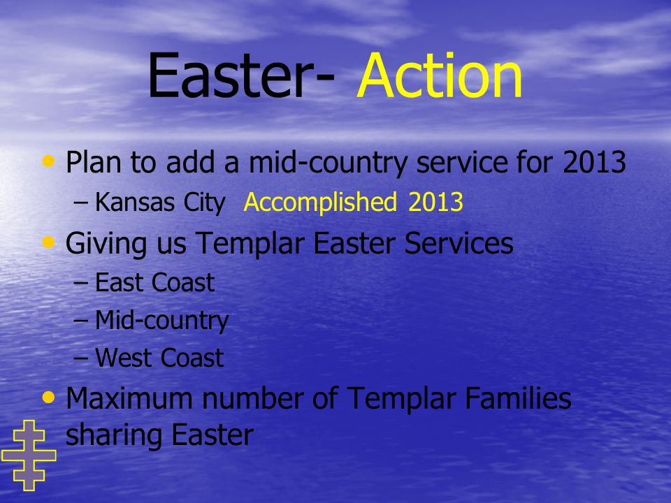Easter- Action Plan to add a mid-country service for 2013 – –Kansas City Accomplished 2013 Giving us Templar Easter Services – –East Coast – –Mid-country – –West Coast Maximum number of Templar Families sharing Easter