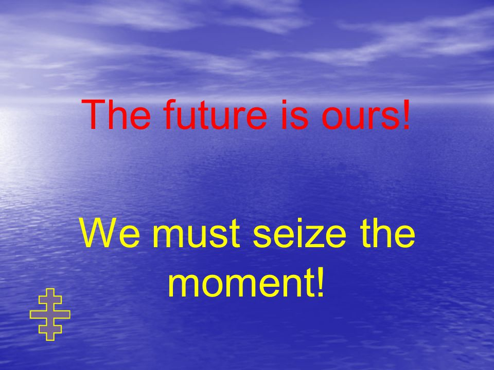 The future is ours! We must seize the moment!