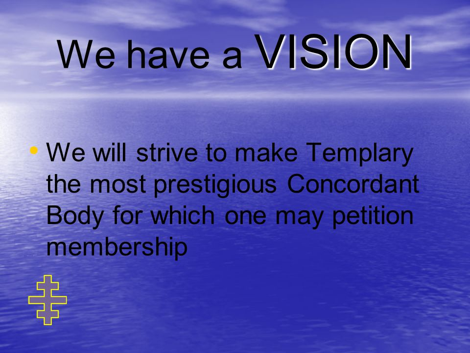 VISION We have a VISION We will strive to make Templary the most prestigious Concordant Body for which one may petition membership