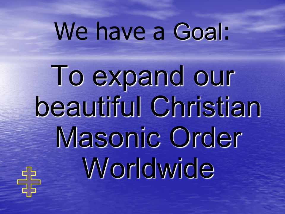 Goal We have a Goal : To expand our beautiful Christian Masonic Order Worldwide