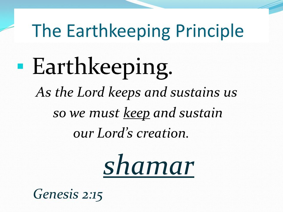 ▪ Earthkeeping. As the Lord keeps and sustains us so we must keep and sustain our Lord's creation.