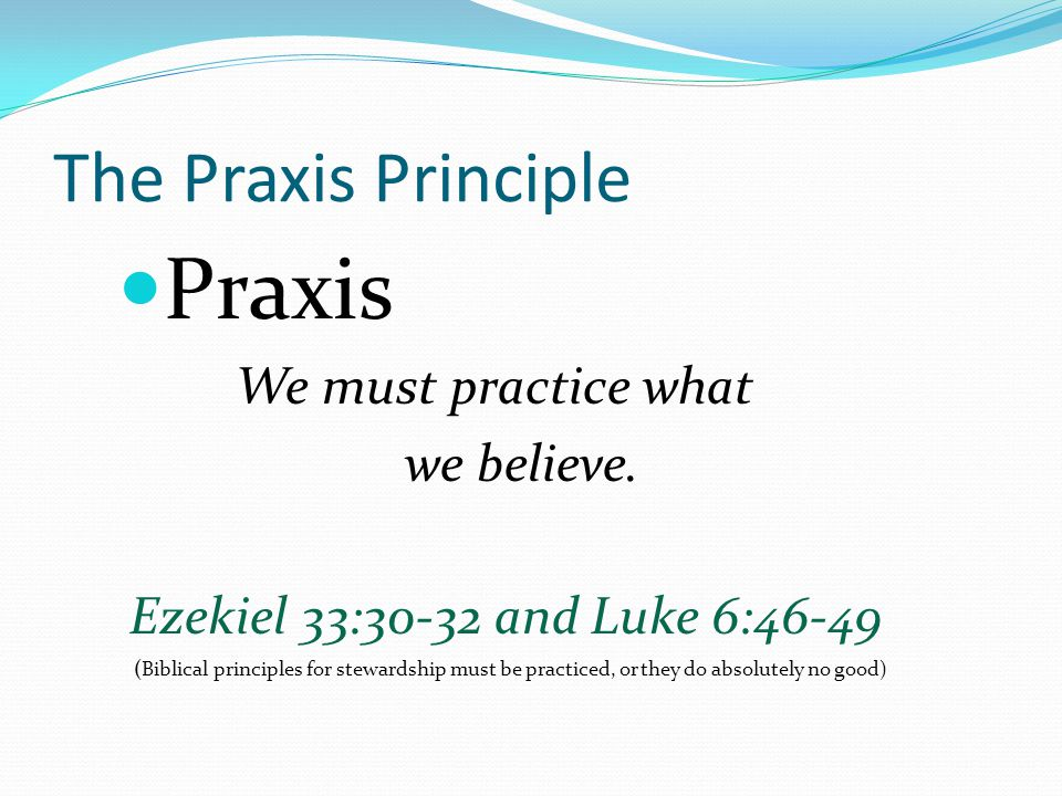 The Praxis Principle Praxis We must practice what we believe.