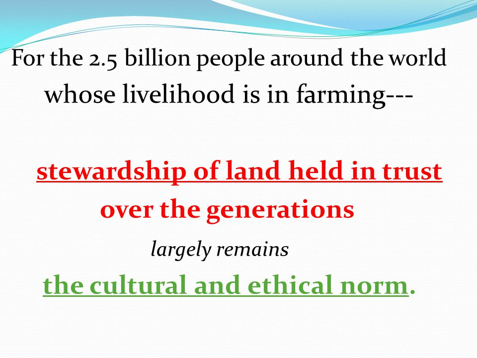 For the 2.5 billion people around the world whose livelihood is in farming--- stewardship of land held in trust over the generations largely remains the cultural and ethical norm.