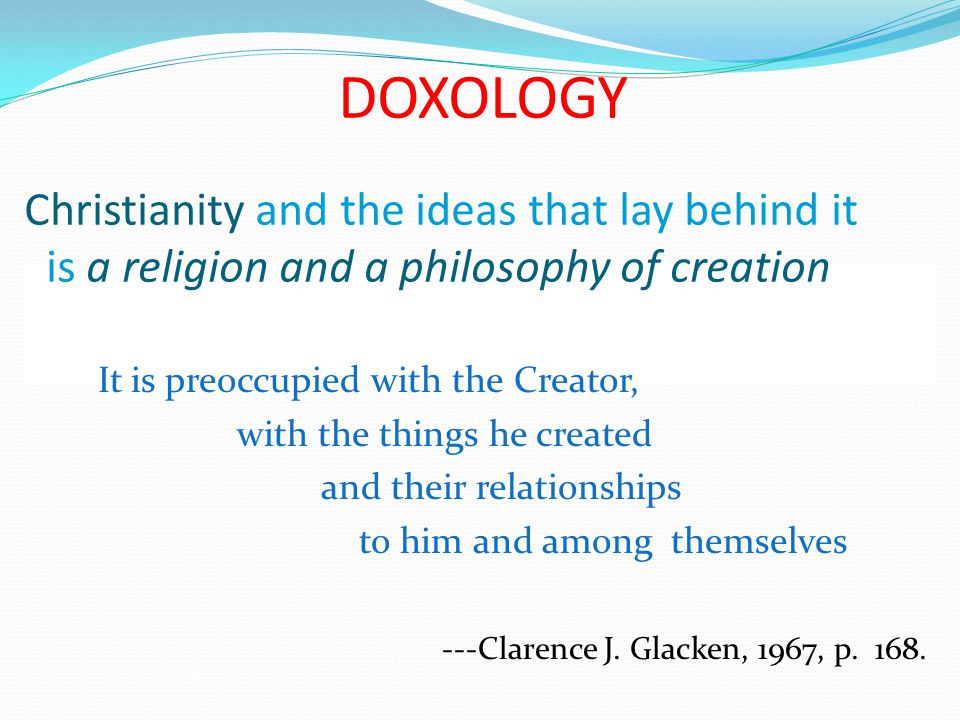 DOXOLOGY Christianity and the ideas that lay behind it is a religion and a philosophy of creation It is preoccupied with the Creator, with the things he created and their relationships to him and among themselves ---Clarence J.