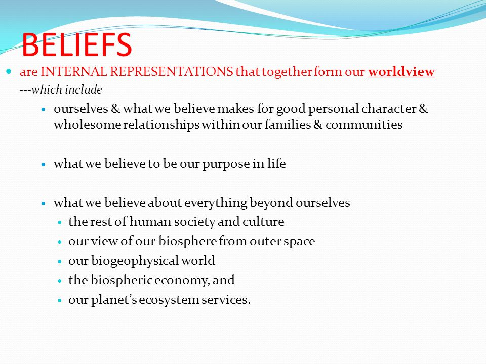 BELIEFS are INTERNAL REPRESENTATIONS that together form our worldview ---which include ourselves & what we believe makes for good personal character & wholesome relationships within our families & communities what we believe to be our purpose in life what we believe about everything beyond ourselves the rest of human society and culture our view of our biosphere from outer space our biogeophysical world the biospheric economy, and our planet's ecosystem services.