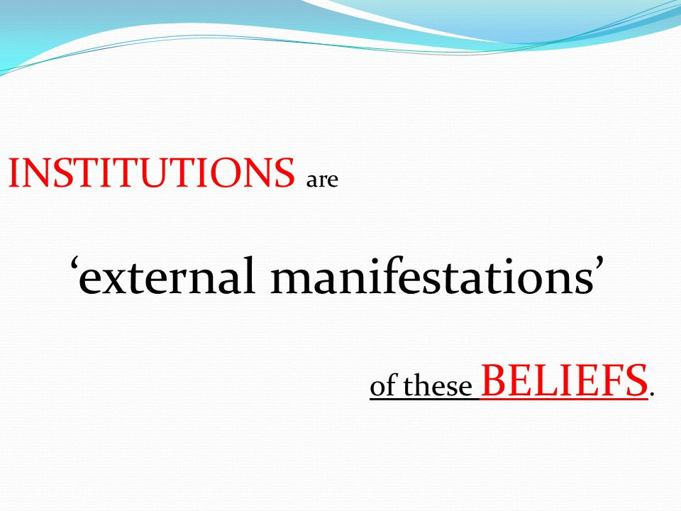 INSTITUTIONS are 'external manifestations' of these BELIEFS.
