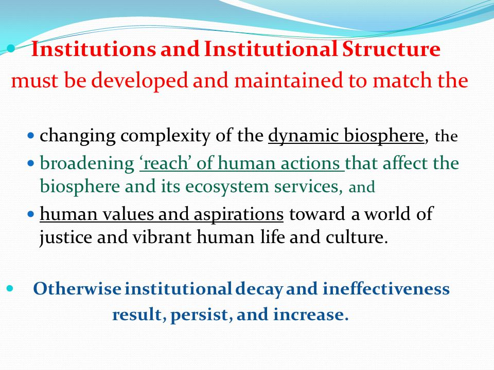 Institutions and Institutional Structure must be developed and maintained to match the changing complexity of the dynamic biosphere, the broadening 'reach' of human actions that affect the biosphere and its ecosystem services, and human values and aspirations toward a world of justice and vibrant human life and culture.