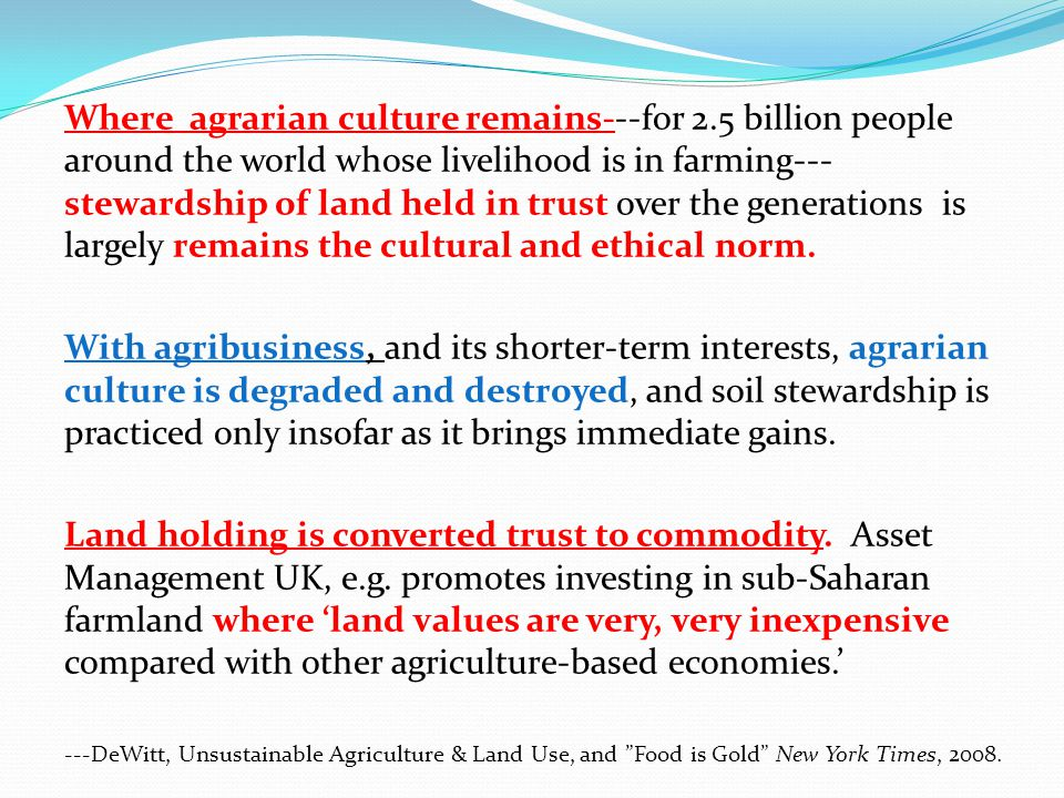 Where agrarian culture remains---for 2.5 billion people around the world whose livelihood is in farming--- stewardship of land held in trust over the generations is largely remains the cultural and ethical norm.