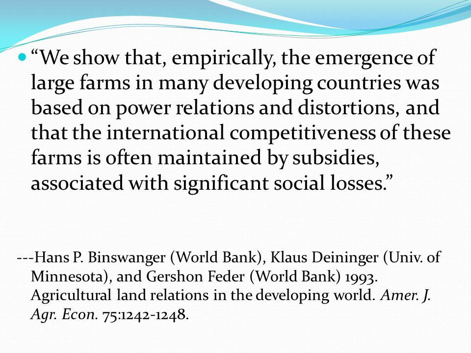 We show that, empirically, the emergence of large farms in many developing countries was based on power relations and distortions, and that the international competitiveness of these farms is often maintained by subsidies, associated with significant social losses. ---Hans P.