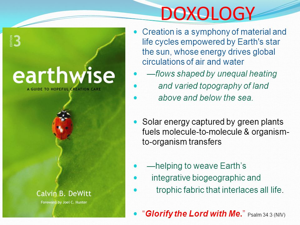 DOXOLOGY Creation is a symphony of material and life cycles empowered by Earth s star the sun, whose energy drives global circulations of air and water —flows shaped by unequal heating and varied topography of land above and below the sea.