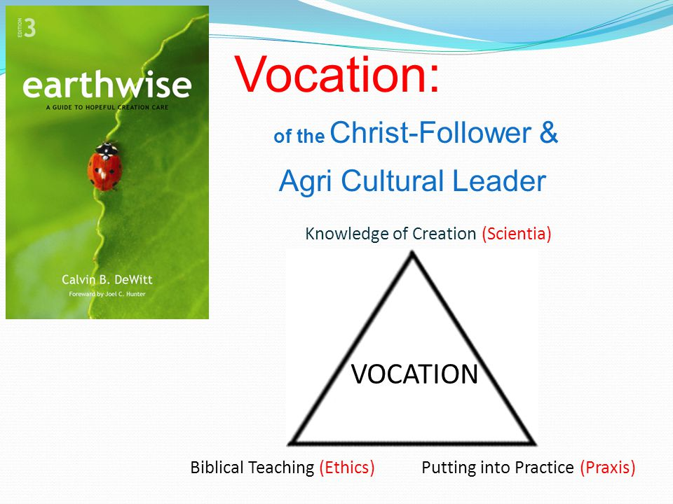 Vocation: of the Christ-Follower & Agri Cultural Leader Knowledge of Creation (Scientia) Biblical Teaching (Ethics) Putting into Practice (Praxis) VOCATION