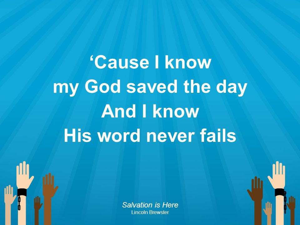 'Cause I know my God saved the day And I know His word never fails Salvation is Here Lincoln Brewster
