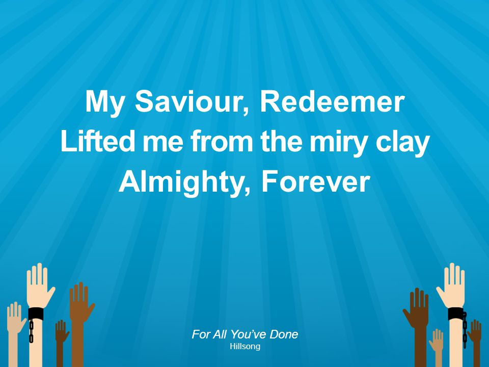 My Saviour, Redeemer Lifted me from the miry clay Almighty, Forever For All You've Done Hillsong