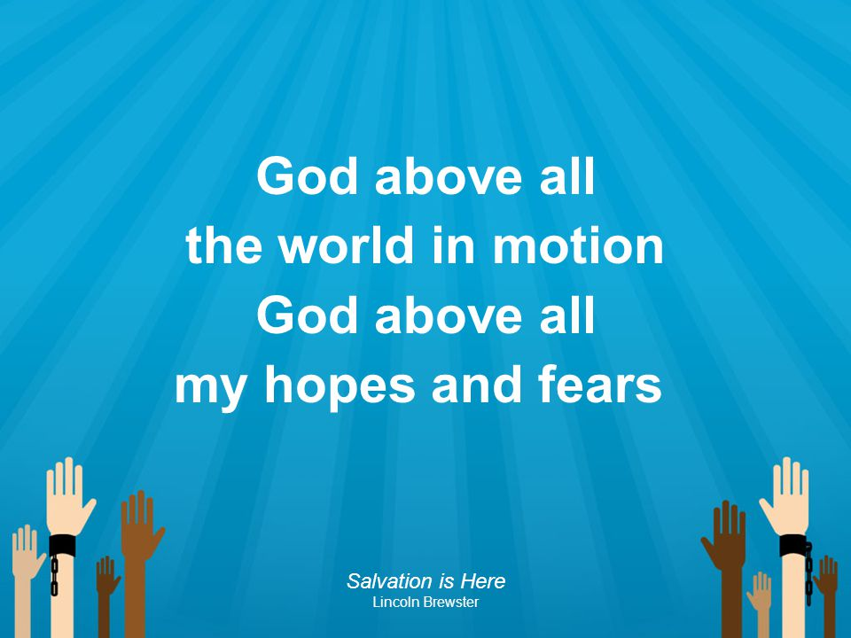 God above all the world in motion God above all my hopes and fears Salvation is Here Lincoln Brewster