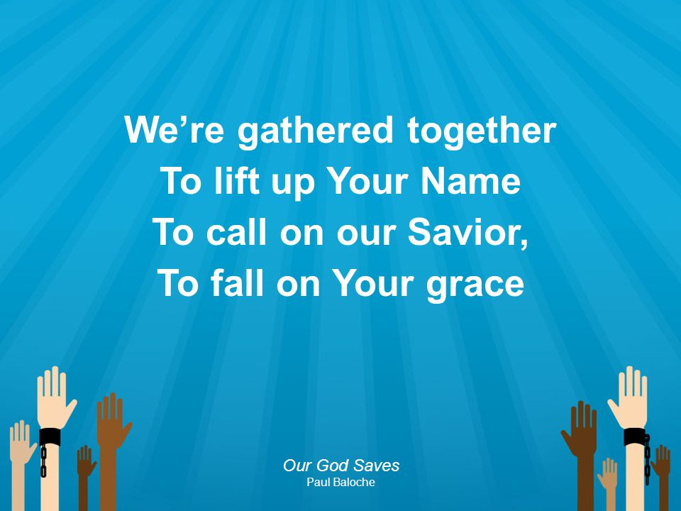We're gathered together To lift up Your Name To call on our Savior, To fall on Your grace Our God Saves Paul Baloche