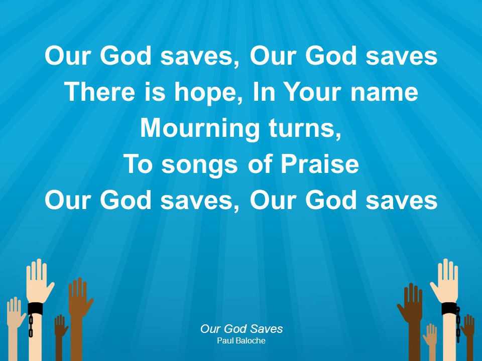 Our God saves, Our God saves There is hope, In Your name Mourning turns, To songs of Praise Our God saves, Our God saves Our God Saves Paul Baloche