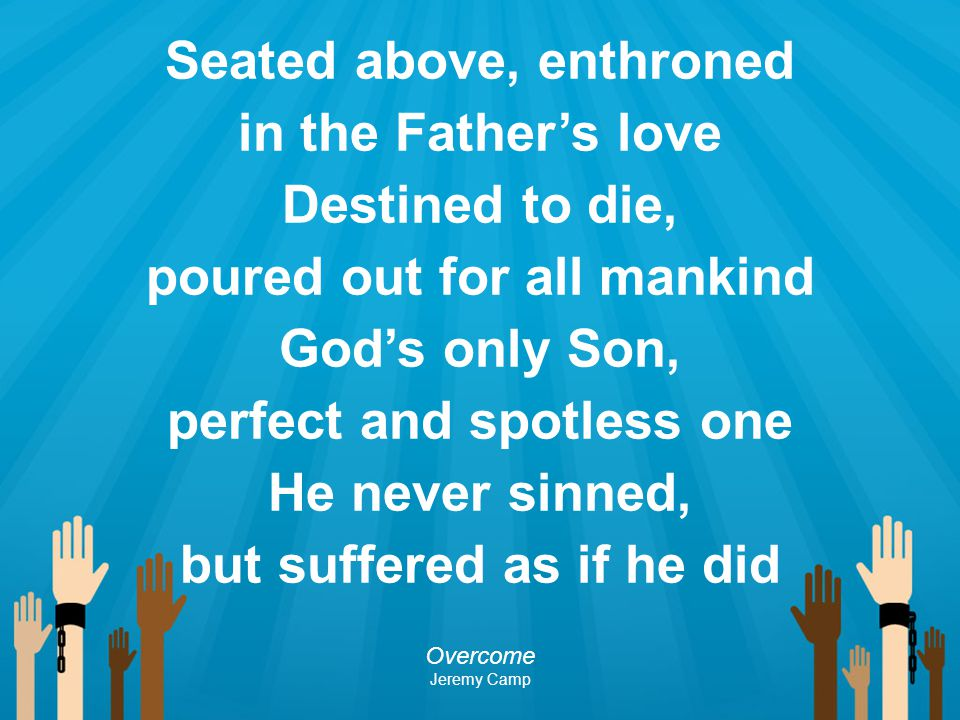 Seated above, enthroned in the Father's love Destined to die, poured out for all mankind God's only Son, perfect and spotless one He never sinned, but
