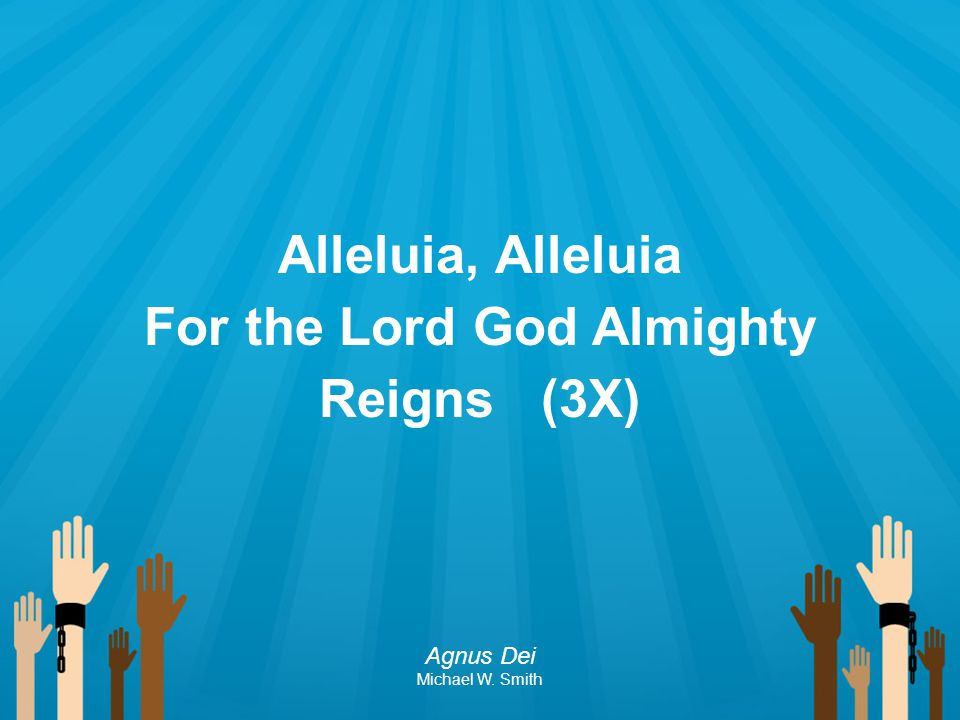 Alleluia, Alleluia For the Lord God Almighty Reigns (3X) Agnus Dei Michael W. Smith